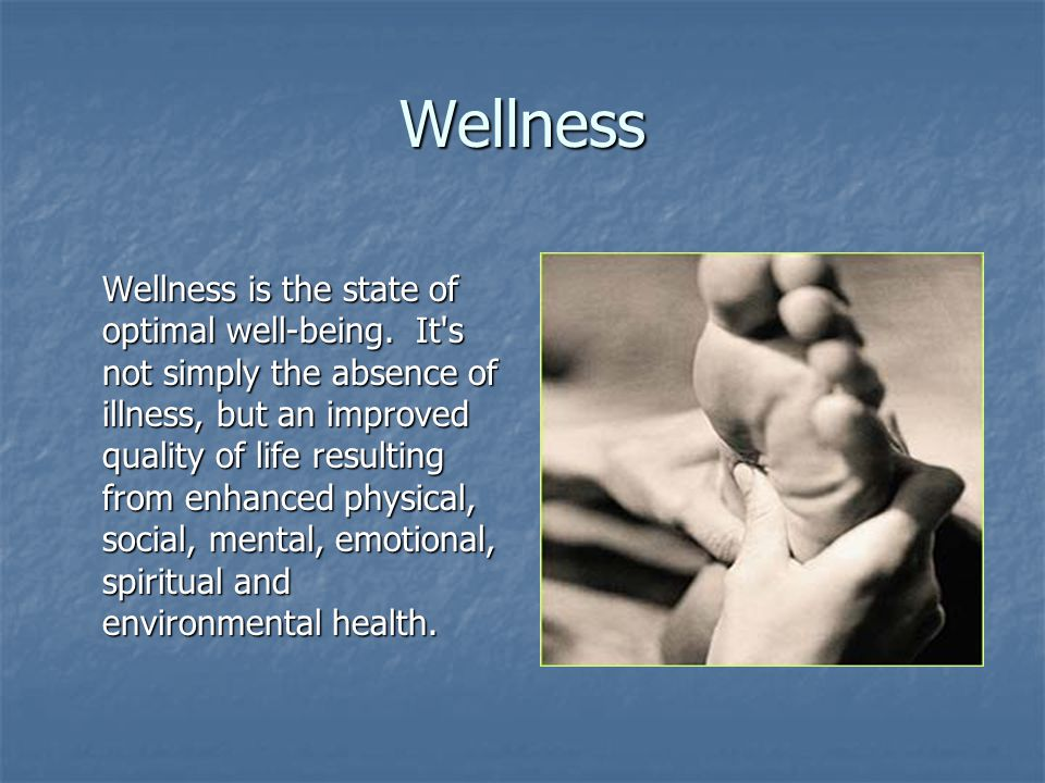 Wellness Wellness is the state of optimal well-being. It's not simply the absence of illness, but an improved quality of life resulting from enhanced