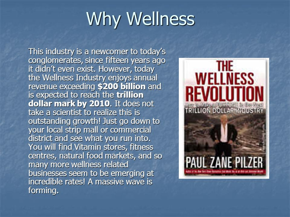 Why Wellness This industry is a newcomer to today's conglomerates, since fifteen years ago it didn't even exist. However, today the Wellness Industry