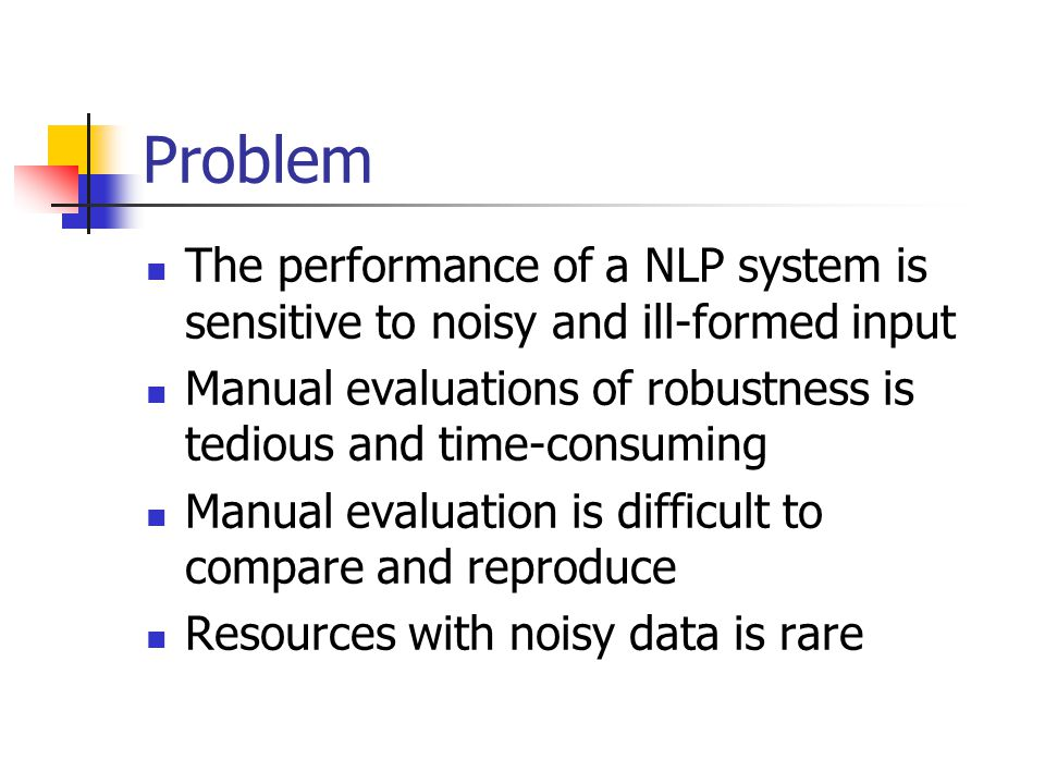 Problem The performance of a NLP system is sensitive to noisy and ill-formed input Manual evaluations of robustness is tedious and time-consuming Manual evaluation is difficult to compare and reproduce Resources with noisy data is rare