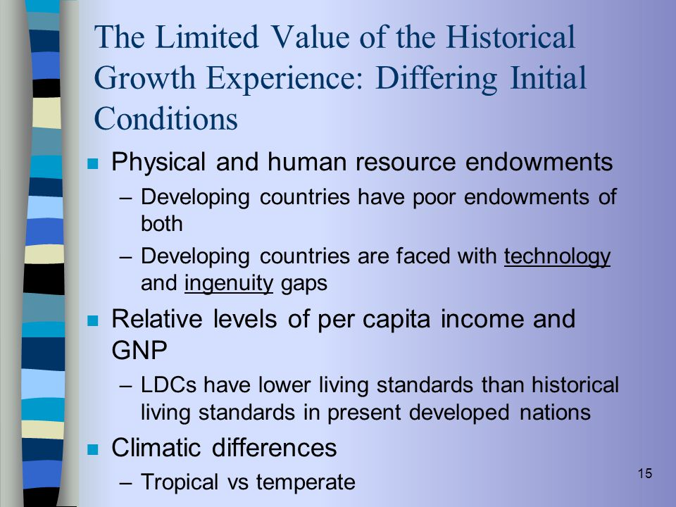 15 The Limited Value of the Historical Growth Experience: Differing Initial Conditions n Physical and human resource endowments –Developing countries
