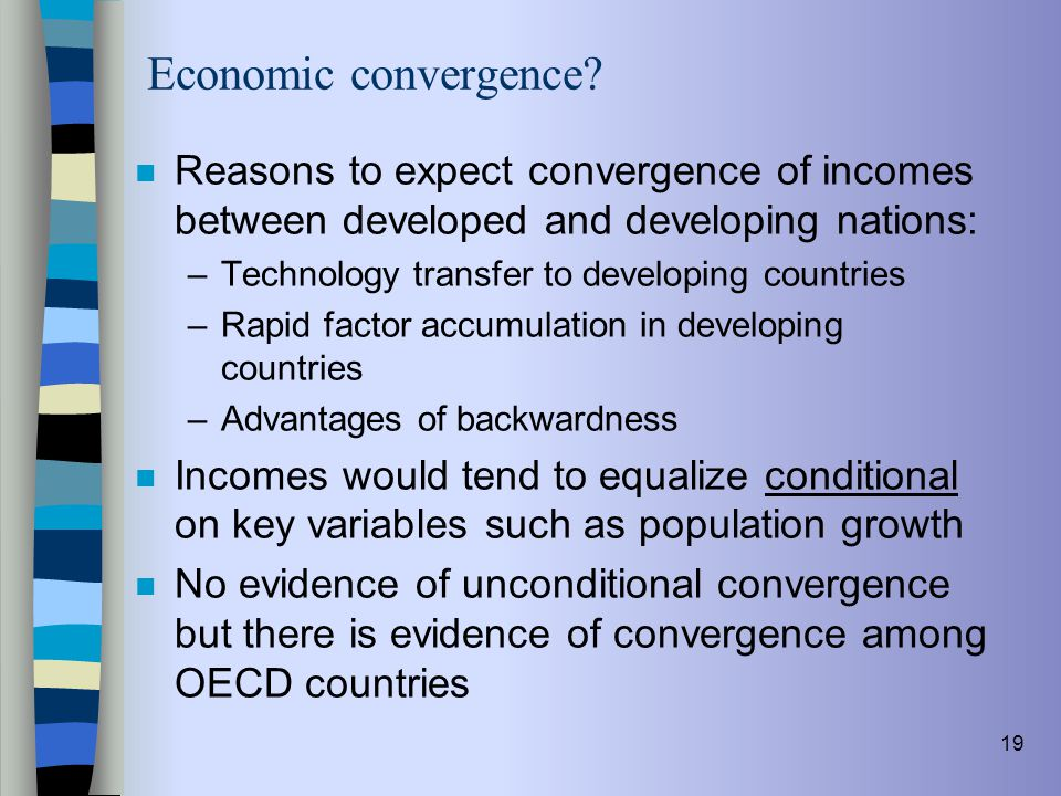 19 Economic convergence? n Reasons to expect convergence of incomes between developed and developing nations: –Technology transfer to developing count