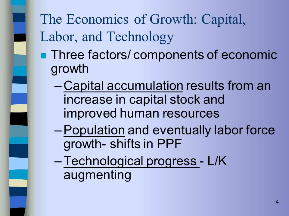 4 The Economics of Growth: Capital, Labor, and Technology n Three factors/ components of economic growth –Capital accumulation results from an increas