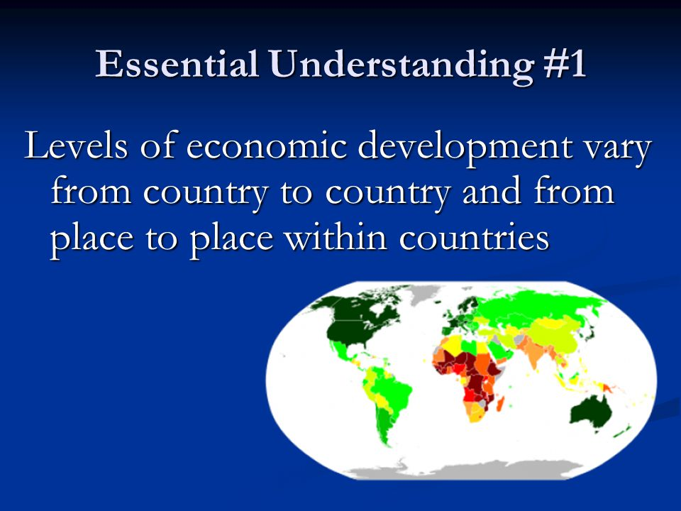 Essential Understanding #1 Levels of economic development vary from country to country and from place to place within countries