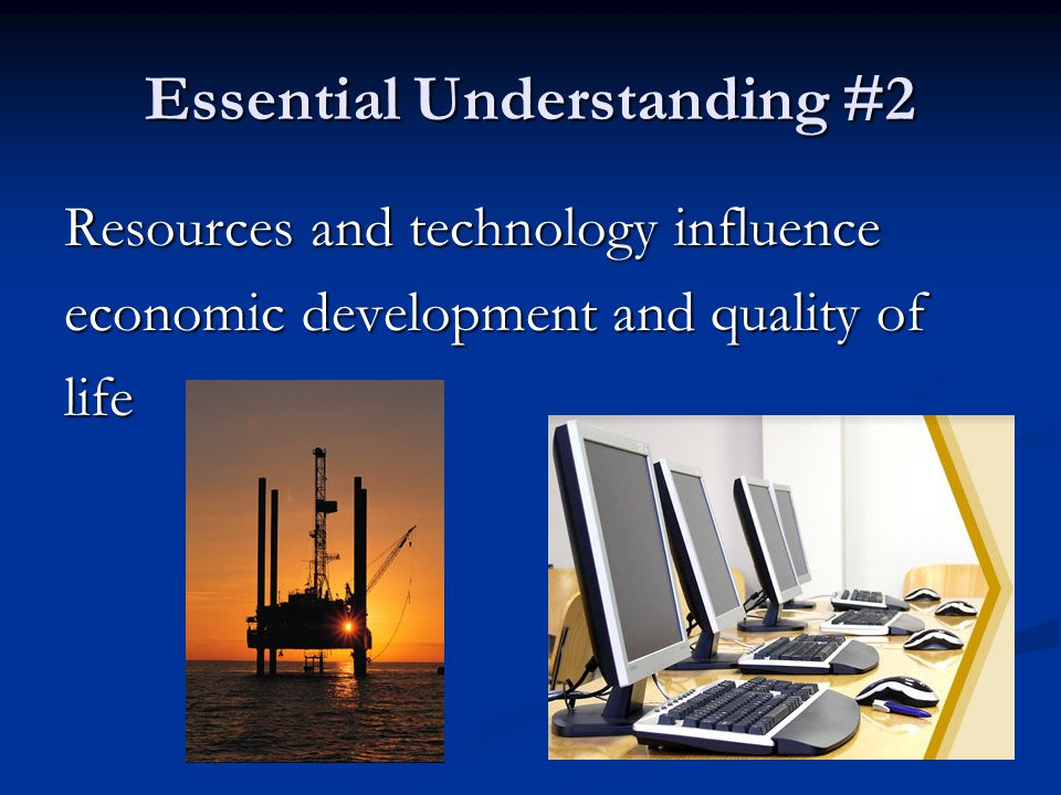 Essential Understanding #2 Resources and technology influence economic development and quality of life