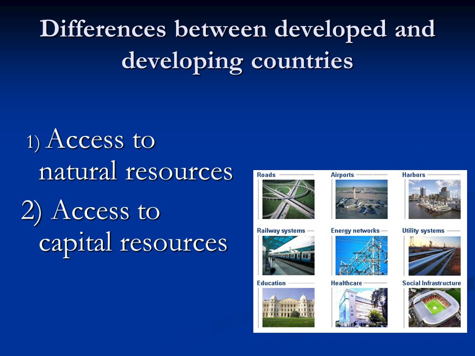 Differences between developed and developing countries 1) Access to natural resources 1) Access to natural resources 2) Access to capital resources