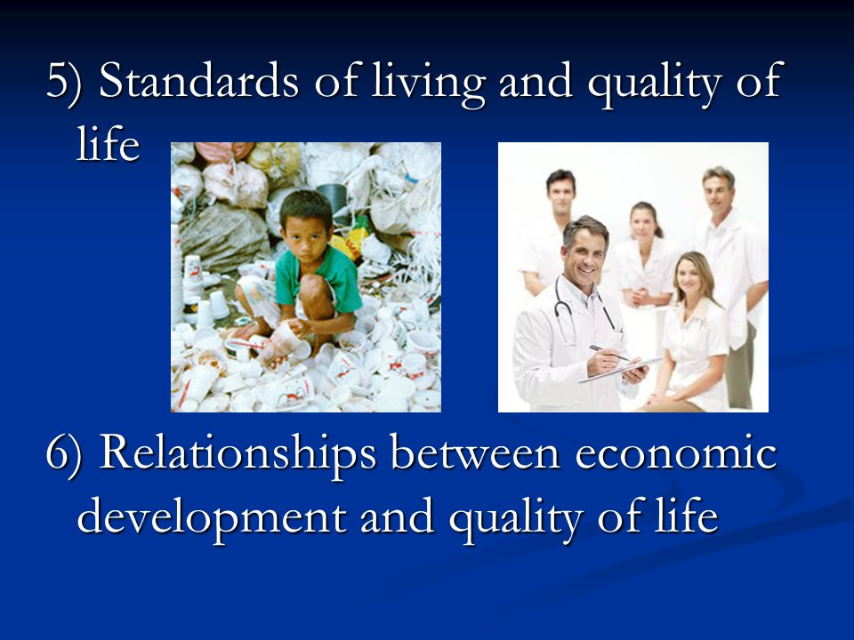 5) Standards of living and quality of life 6) Relationships between economic development and quality of life