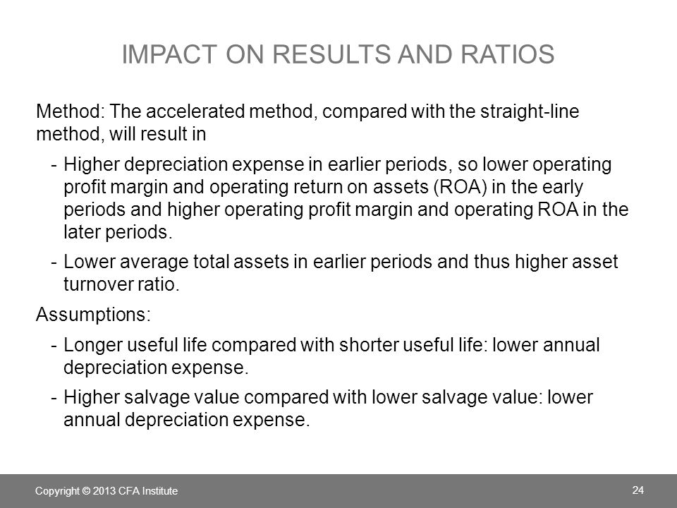 IMPACT ON RESULTS AND RATIOS Method: The accelerated method, compared with the straight-line method, will result in -Higher depreciation expense in ea