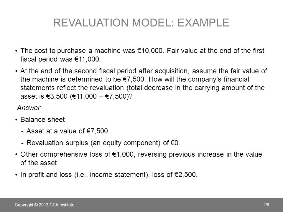 REVALUATION MODEL: EXAMPLE The cost to purchase a machine was €10,000. Fair value at the end of the first fiscal period was €11,000. At the end of the