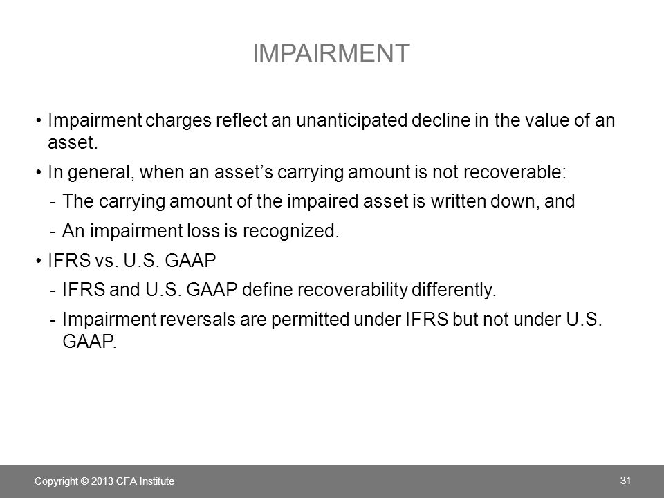 IMPAIRMENT Impairment charges reflect an unanticipated decline in the value of an asset. In general, when an asset's carrying amount is not recoverabl