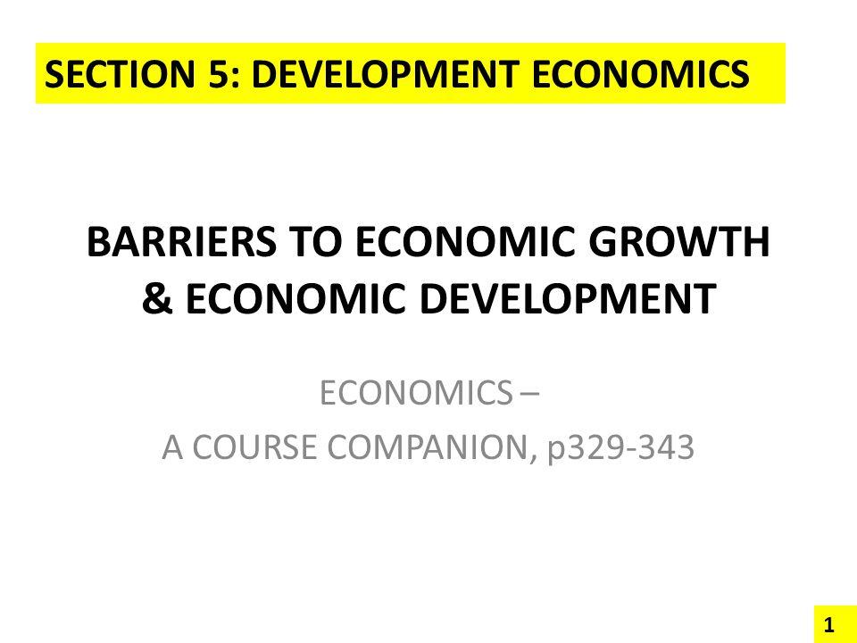 BARRIERS TO ECONOMIC GROWTH & ECONOMIC DEVELOPMENT ECONOMICS – A COURSE COMPANION, p329-343 SECTION 5: DEVELOPMENT ECONOMICS 1