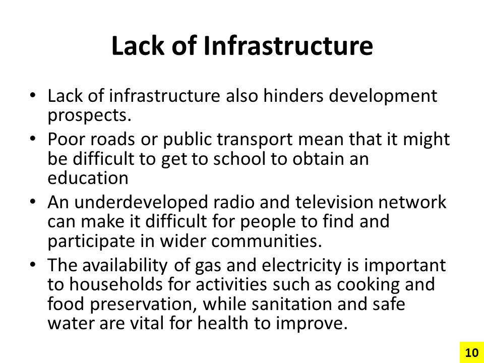 Lack of Infrastructure Lack of infrastructure also hinders development prospects. Poor roads or public transport mean that it might be difficult to ge