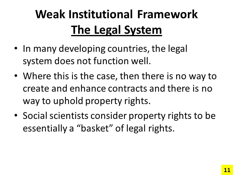 Weak Institutional Framework The Legal System In many developing countries, the legal system does not function well. Where this is the case, then ther