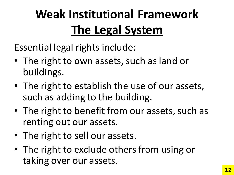 Weak Institutional Framework The Legal System Essential legal rights include: The right to own assets, such as land or buildings. The right to establi