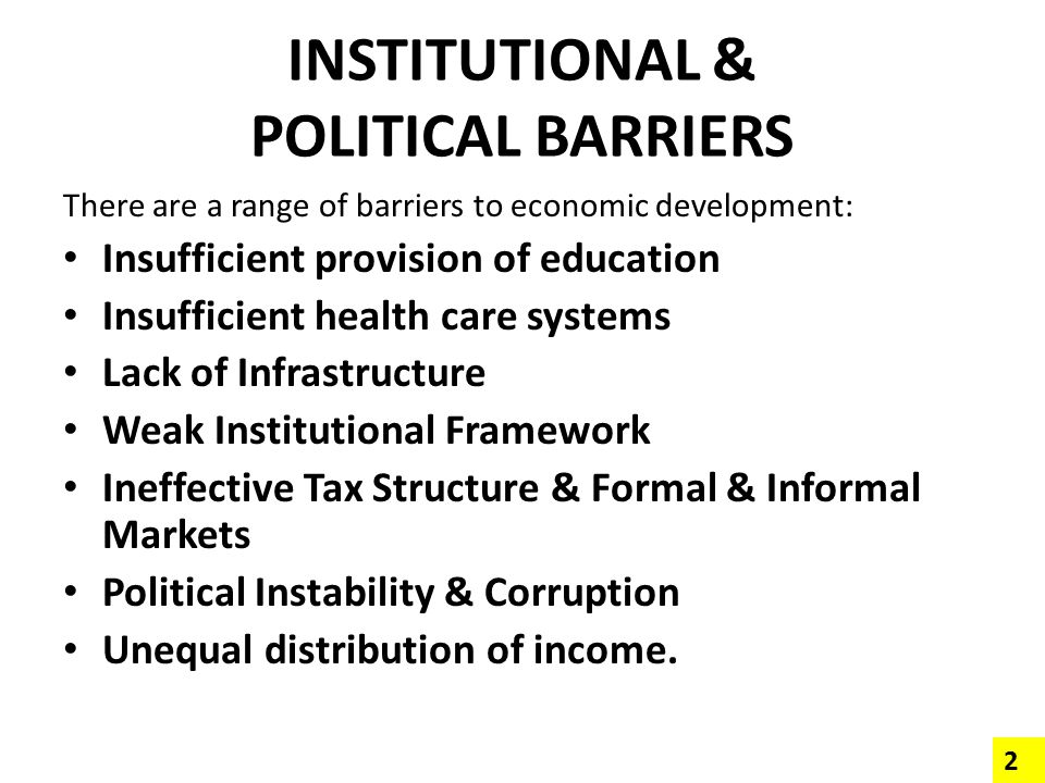 INSTITUTIONAL & POLITICAL BARRIERS There are a range of barriers to economic development: Insufficient provision of education Insufficient health care