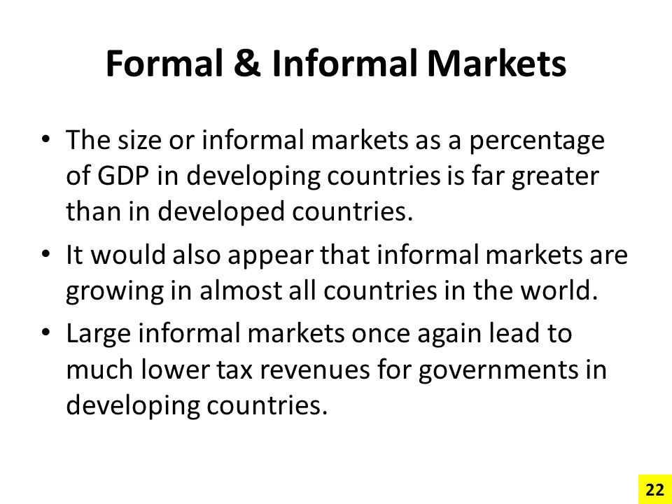 Formal & Informal Markets The size or informal markets as a percentage of GDP in developing countries is far greater than in developed countries. It w