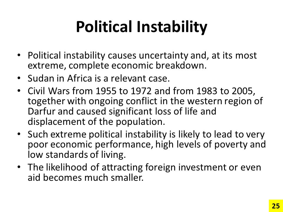 Political Instability Political instability causes uncertainty and, at its most extreme, complete economic breakdown. Sudan in Africa is a relevant ca