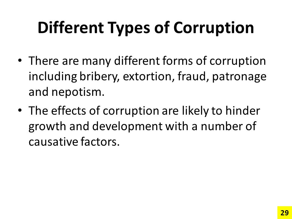 Different Types of Corruption There are many different forms of corruption including bribery, extortion, fraud, patronage and nepotism. The effects of