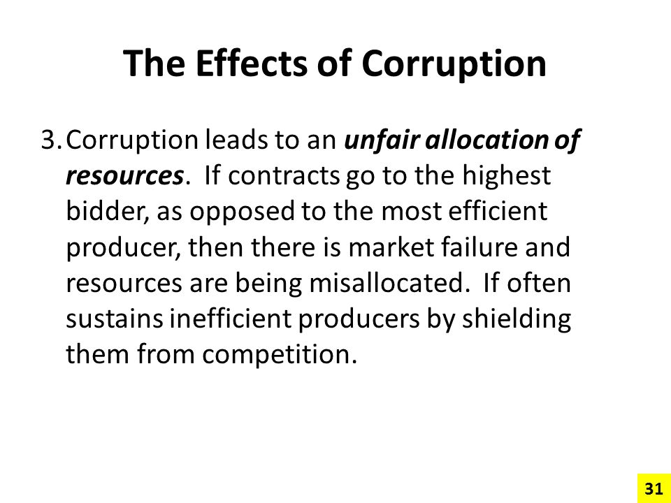 The Effects of Corruption 3.Corruption leads to an unfair allocation of resources. If contracts go to the highest bidder, as opposed to the most effic