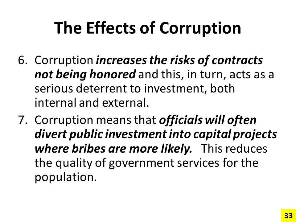 The Effects of Corruption 6.Corruption increases the risks of contracts not being honored and this, in turn, acts as a serious deterrent to investment