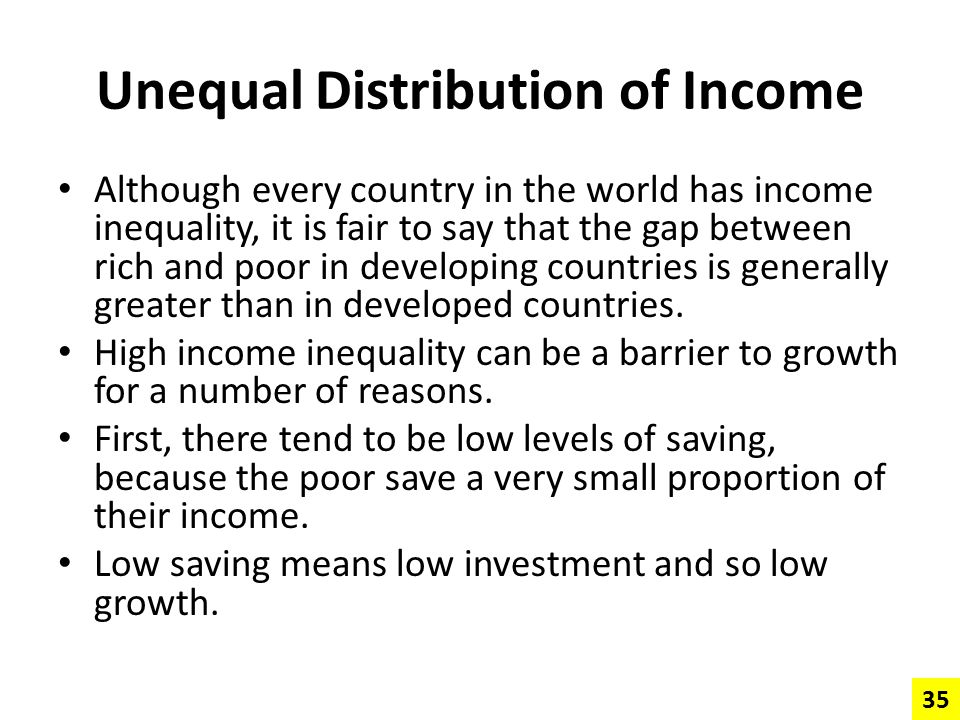 Unequal Distribution of Income Although every country in the world has income inequality, it is fair to say that the gap between rich and poor in deve