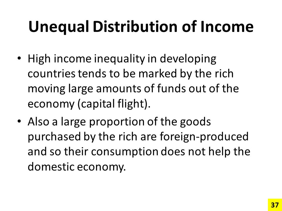 Unequal Distribution of Income High income inequality in developing countries tends to be marked by the rich moving large amounts of funds out of the