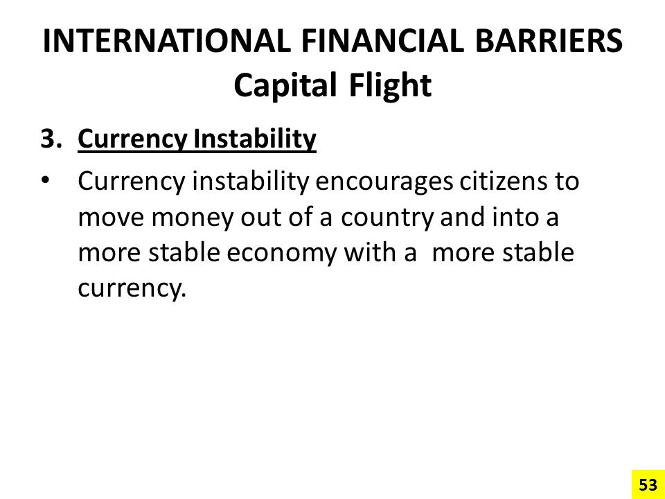 INTERNATIONAL FINANCIAL BARRIERS Capital Flight 3.Currency Instability Currency instability encourages citizens to move money out of a country and int