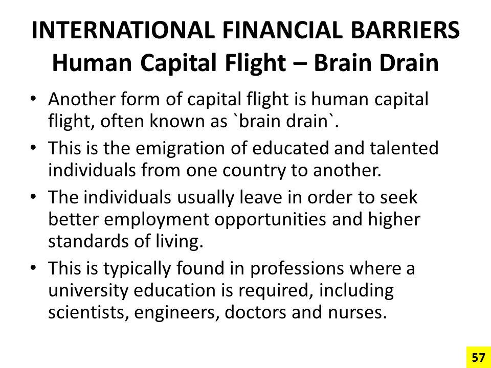 INTERNATIONAL FINANCIAL BARRIERS Human Capital Flight – Brain Drain Another form of capital flight is human capital flight, often known as `brain drai