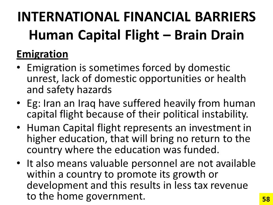 INTERNATIONAL FINANCIAL BARRIERS Human Capital Flight – Brain Drain Emigration Emigration is sometimes forced by domestic unrest, lack of domestic opp