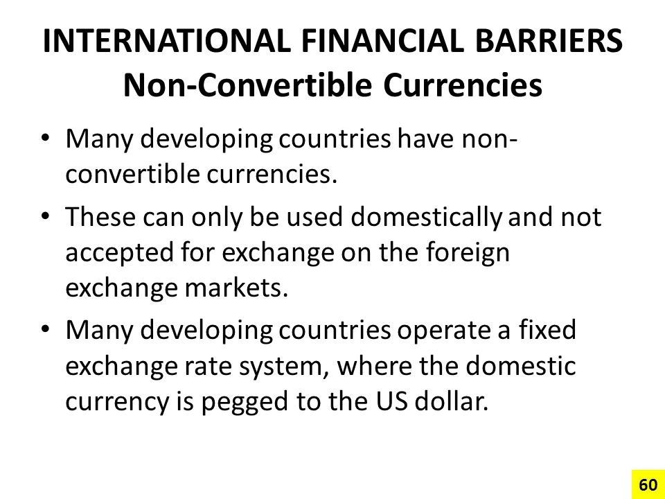 INTERNATIONAL FINANCIAL BARRIERS Non-Convertible Currencies Many developing countries have non- convertible currencies. These can only be used domesti