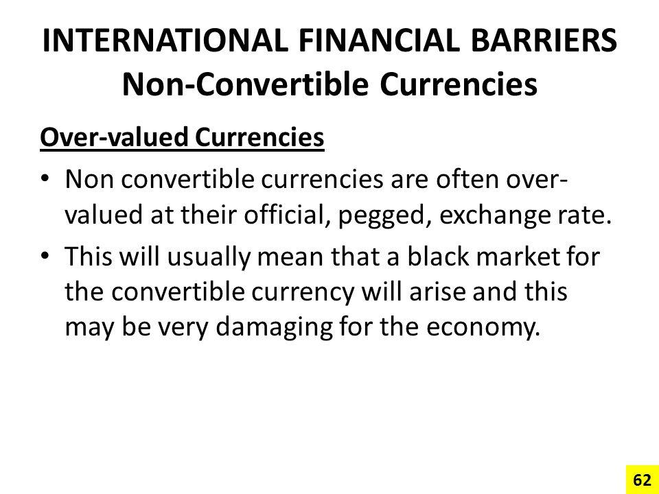 INTERNATIONAL FINANCIAL BARRIERS Non-Convertible Currencies Over-valued Currencies Non convertible currencies are often over- valued at their official