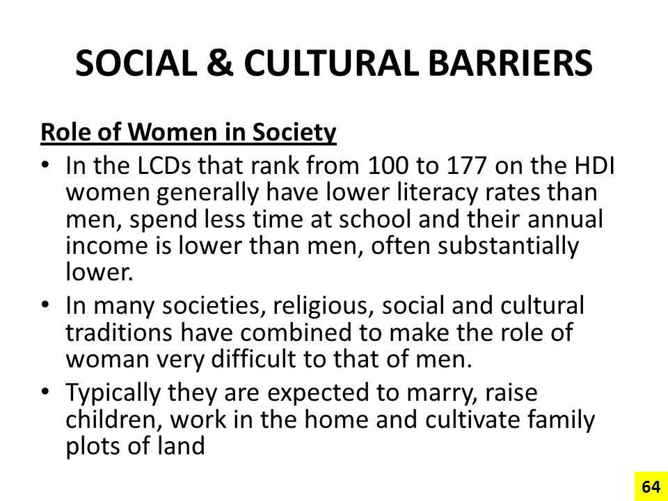 SOCIAL & CULTURAL BARRIERS Role of Women in Society In the LCDs that rank from 100 to 177 on the HDI women generally have lower literacy rates than me