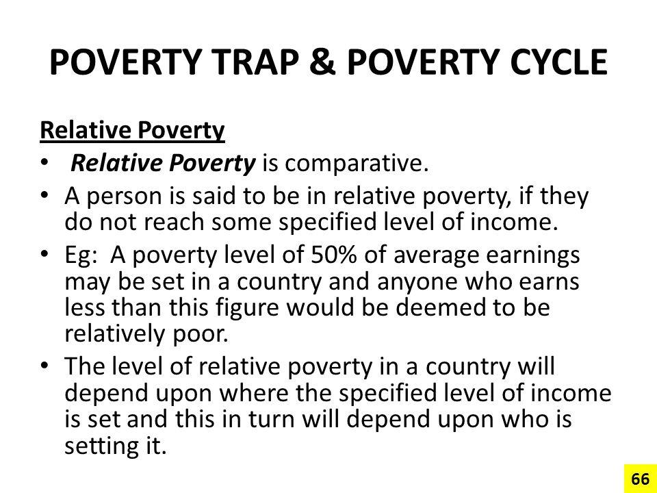POVERTY TRAP & POVERTY CYCLE Relative Poverty Relative Poverty is comparative. A person is said to be in relative poverty, if they do not reach some s