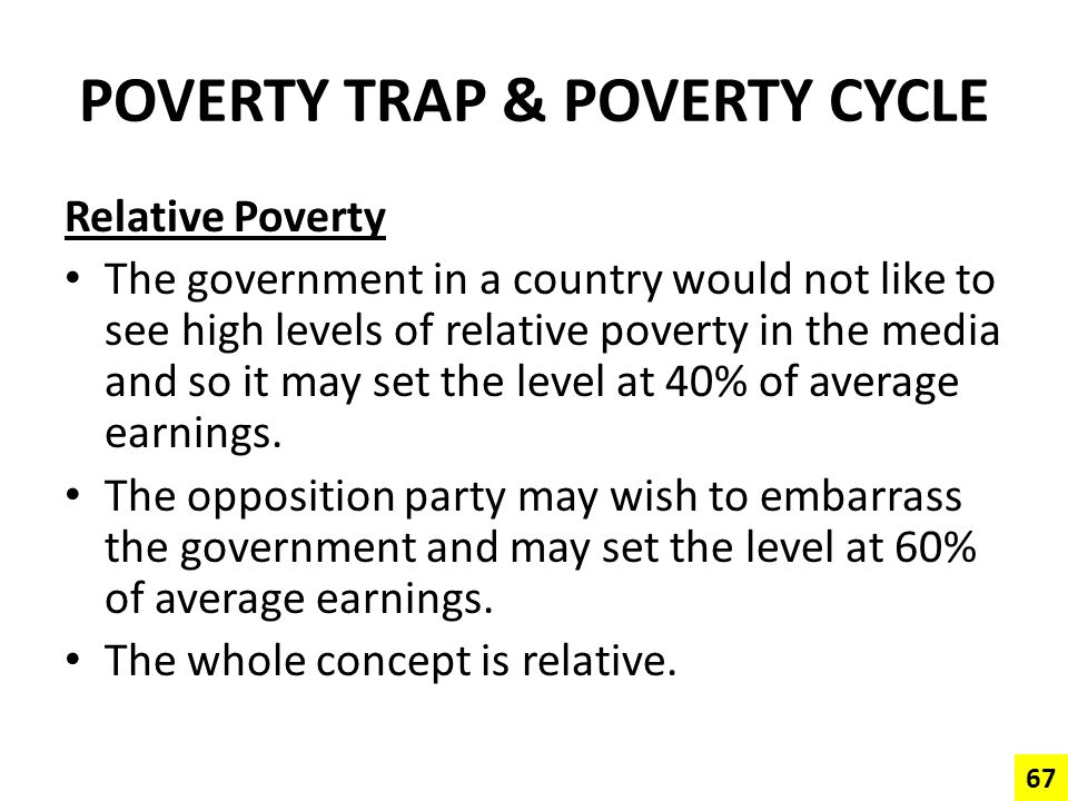 POVERTY TRAP & POVERTY CYCLE Relative Poverty The government in a country would not like to see high levels of relative poverty in the media and so it