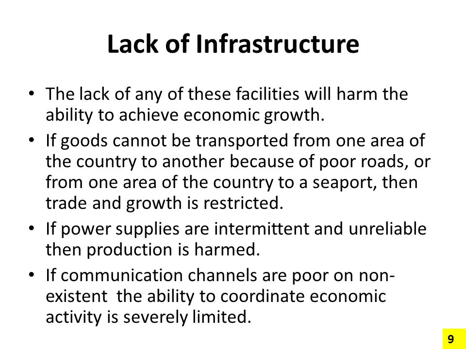 Lack of Infrastructure The lack of any of these facilities will harm the ability to achieve economic growth. If goods cannot be transported from one a