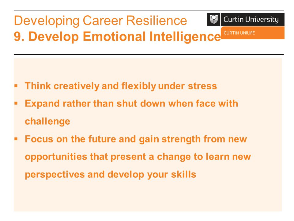 Developing Career Resilience 9. Develop Emotional Intelligence  Think creatively and flexibly under stress  Expand rather than shut down when face w