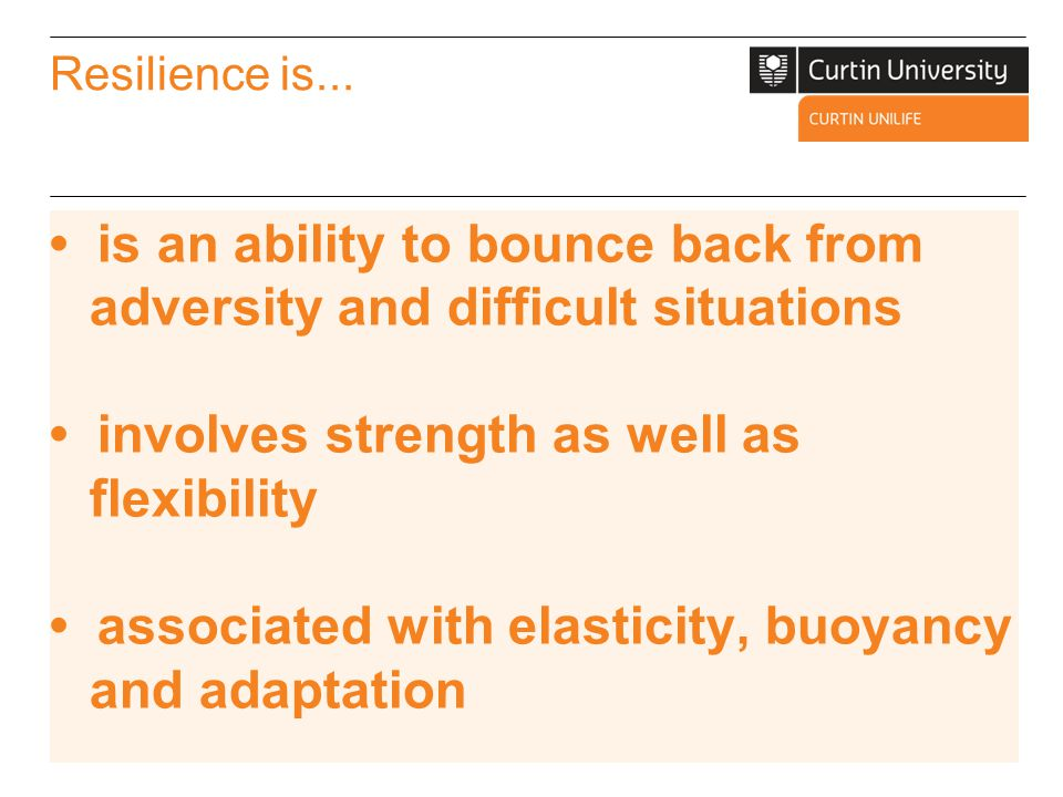 Resilient people are positive and view life as challenging but also filled with opportunity demonstrate flexibility and durability have an ability to organise and manage ambiguity are proactive and not reactive (anticipate positively) are open to learning, taking risks and remaining optimistic