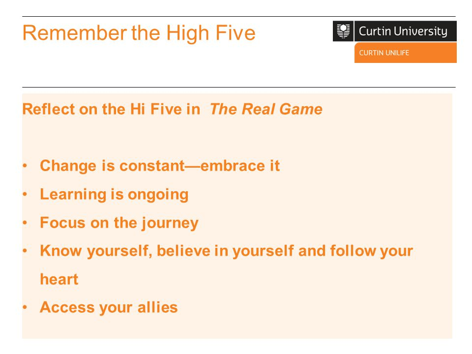 Remember the High Five Reflect on the Hi Five in The Real Game Change is constant—embrace it Learning is ongoing Focus on the journey Know yourself, b