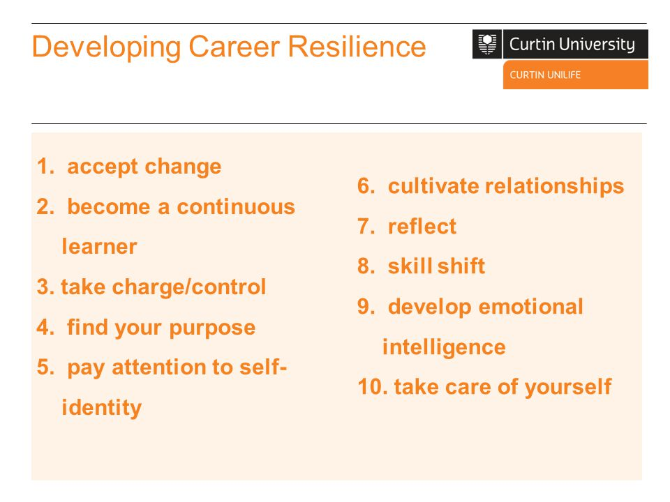Developing Career Resilience Take Control of Your Career o Learn about the aspects of your career development (e.g.