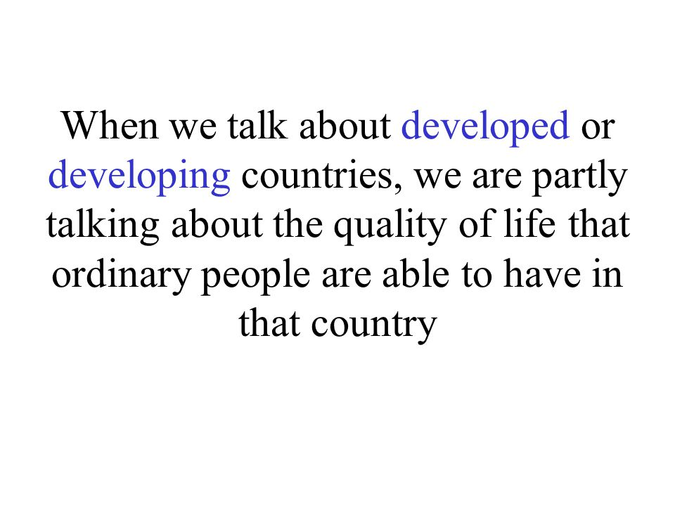 When we talk about developed or developing countries, we are partly talking about the quality of life that ordinary people are able to have in that co