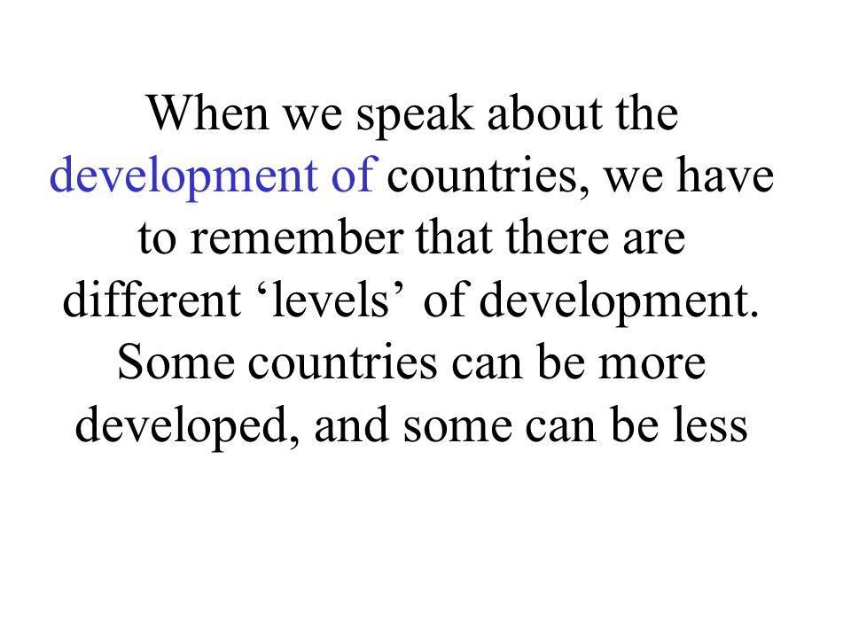 When we speak about the development of countries, we have to remember that there are different 'levels' of development. Some countries can be more dev