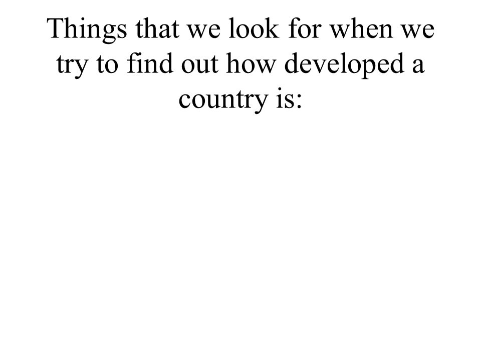 Things that we look for when we try to find out how developed a country is: