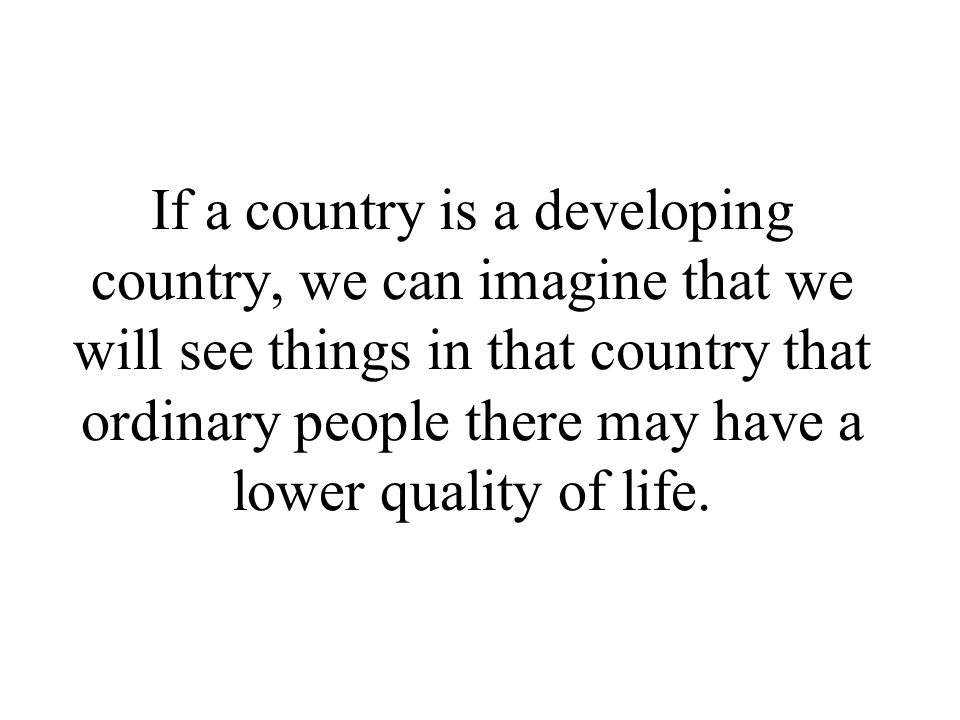 If a country is a developing country, we can imagine that we will see things in that country that ordinary people there may have a lower quality of life.