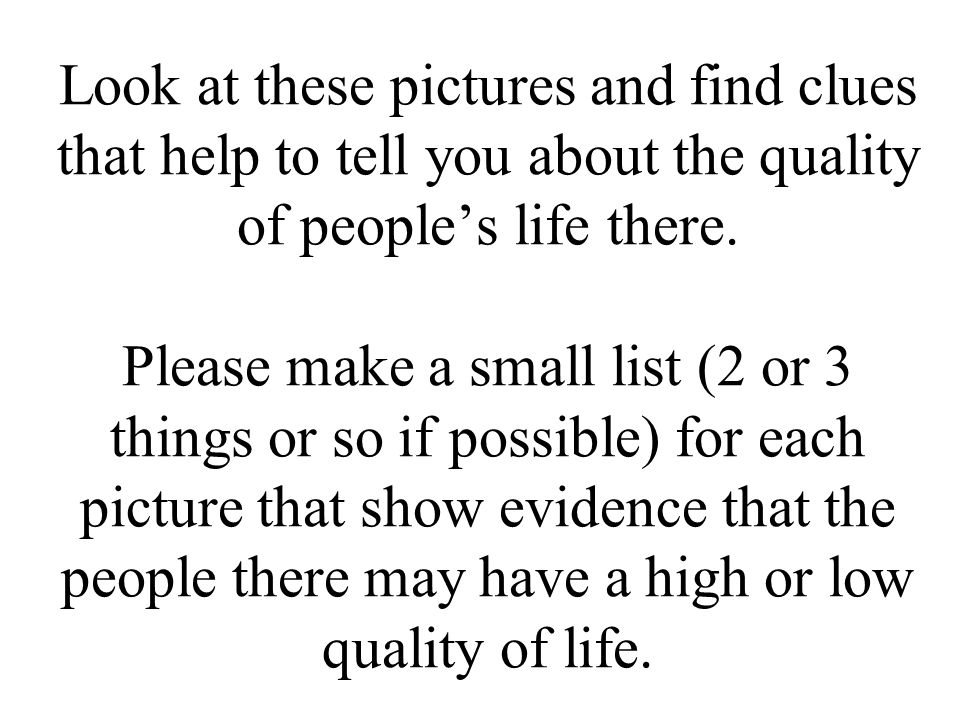 Look at these pictures and find clues that help to tell you about the quality of people's life there. Please make a small list (2 or 3 things or so if