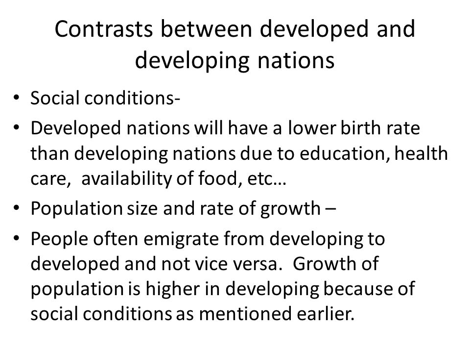 Contrasts between developed and developing nations Social conditions- Developed nations will have a lower birth rate than developing nations due to education, health care, availability of food, etc… Population size and rate of growth – People often emigrate from developing to developed and not vice versa.
