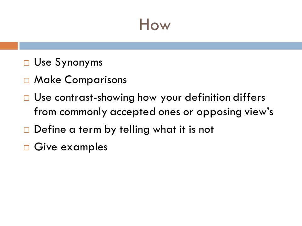 How  Use Synonyms  Make Comparisons  Use contrast-showing how your definition differs from commonly accepted ones or opposing view's  Define a ter