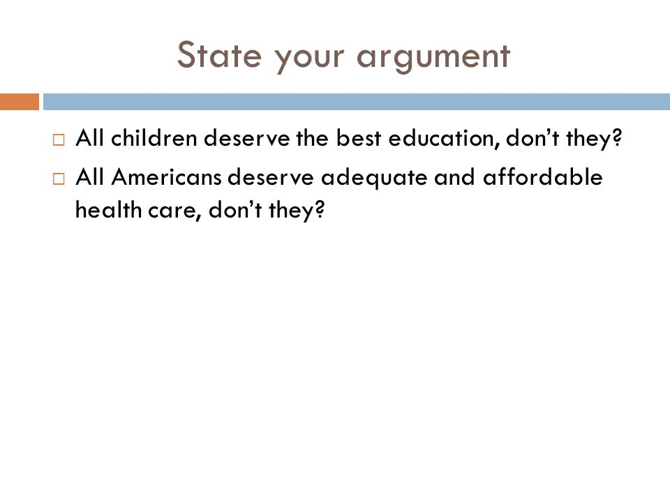 State your argument  All children deserve the best education, don't they?  All Americans deserve adequate and affordable health care, don't they?