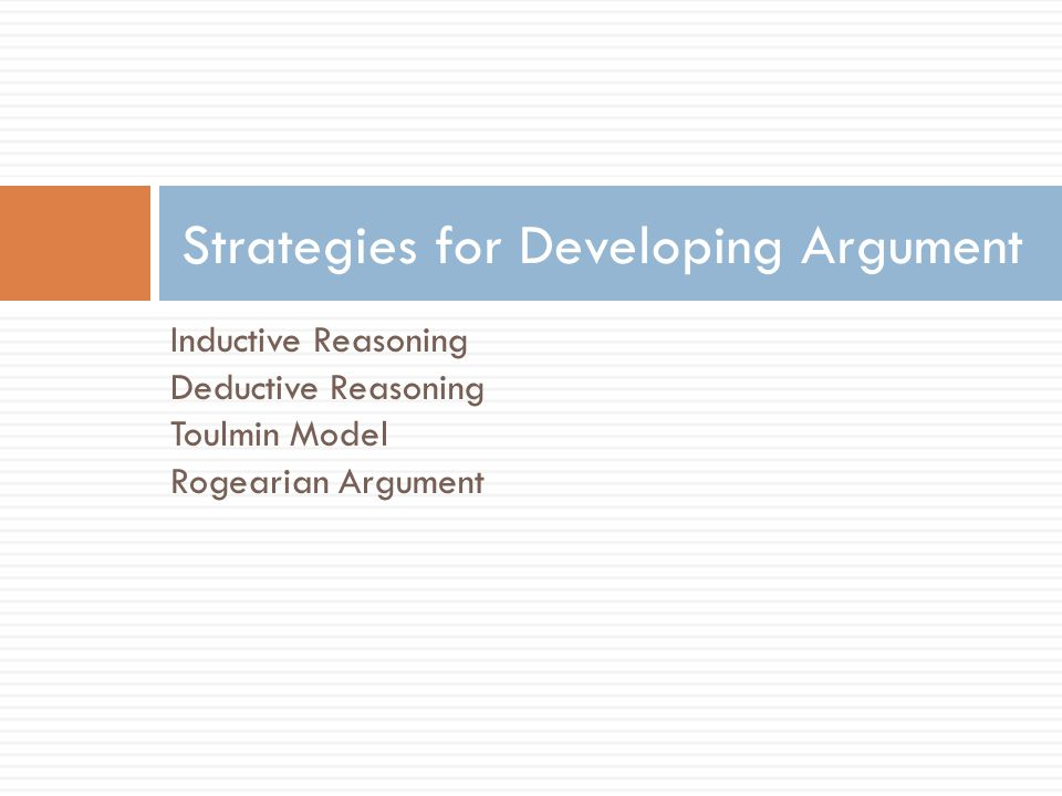 Inductive Reasoning Deductive Reasoning Toulmin Model Rogearian Argument Strategies for Developing Argument