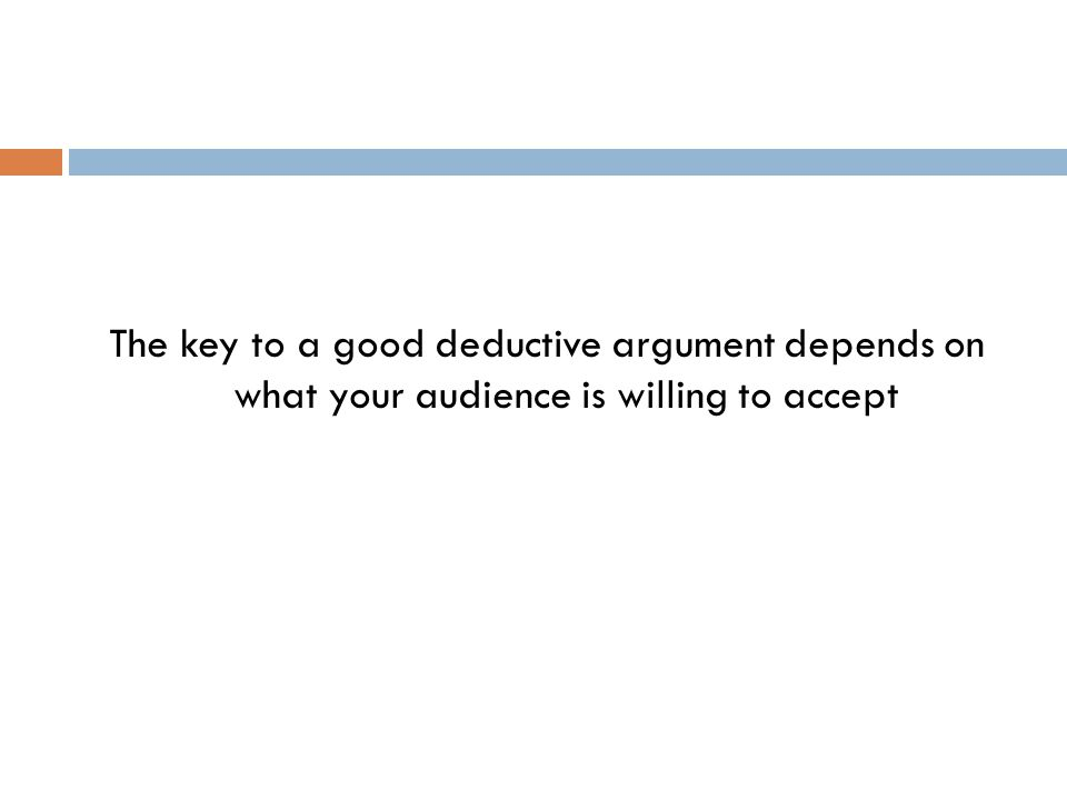 The key to a good deductive argument depends on what your audience is willing to accept