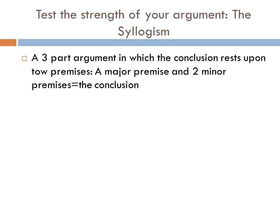 Test the strength of your argument: The Syllogism  A 3 part argument in which the conclusion rests upon tow premises: A major premise and 2 minor pre