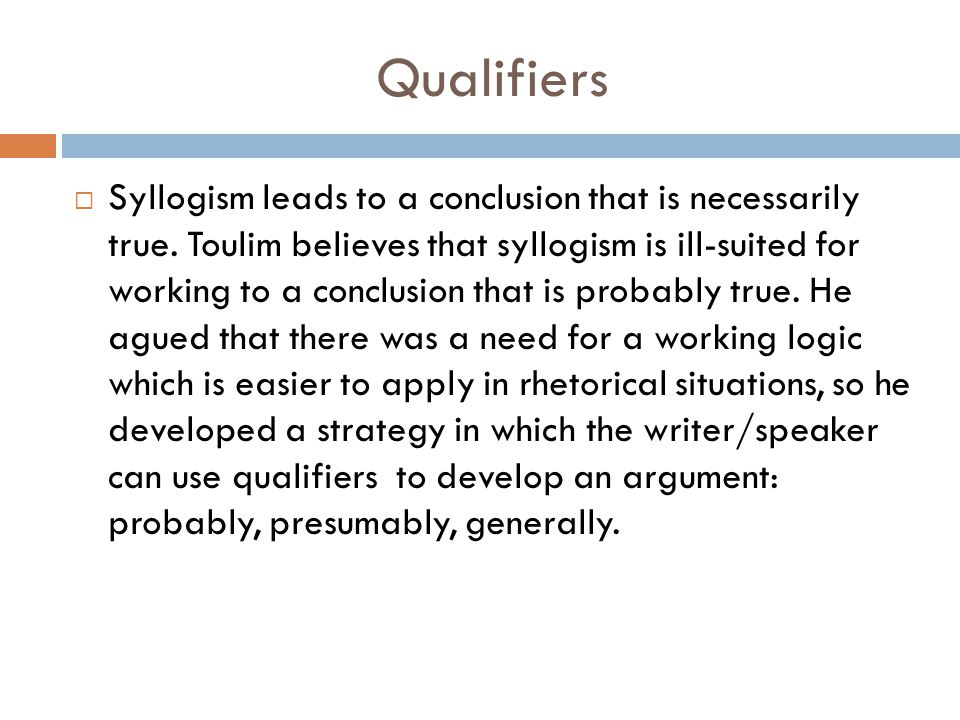 Qualifiers  Syllogism leads to a conclusion that is necessarily true. Toulim believes that syllogism is ill-suited for working to a conclusion that i